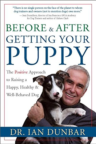 Before and After Getting Your Puppy: The Positive Approach to Raising a Happy, Healthy, and Well-Behaved Dog by Dunbar, Ian