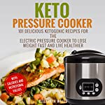 Keto Pressure Cooker: 101 Delicious Ketogenic Recipes for the Electric Pressure Cooker to Lose Weight Fast and Live Healthier | Elizabeth Wells