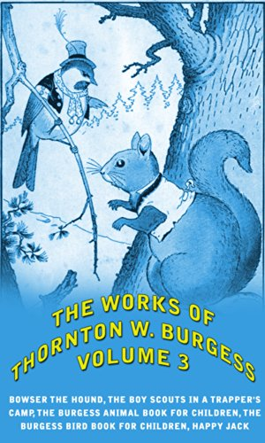 The Works of Thornton W. Burgess, Vol.3 (illustrated): Bowser The Hound, The Boy Scouts In A Trapper's Camp, The Burgess Animal Book For Children, The Burgess Bird Book For Children, Happy Jack
