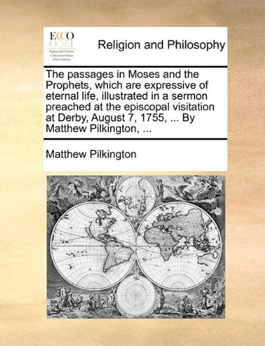 The passages in Moses and the Prophets, which are expressive of eternal life, illustrated in a sermon preached at the episcopal visitation at Derby, August 7, 1755, ... By Matthew Pilkington, ... PDF