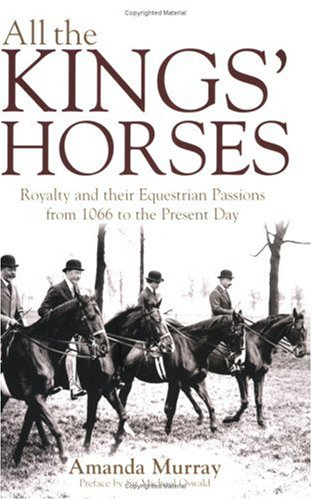 All the Kings' Horses: Royalty and Their Equestrian Passions from 1066 to the Present Day