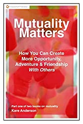 Mutuality Matters How You Can Create More Opportunity, Adventure & Friendship With Others
