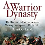 A Warrior Dynasty: The Rise and Fall of Sweden as a Military Superpower 1611-1721 | Henrik O. Lunde