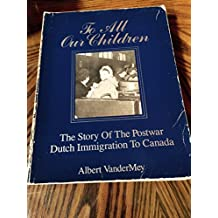 To all our children: The story of the postwar Dutch immigration to Canada