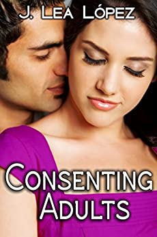 Consenting Adults: Short Stories about Life, Love, and Lust by [López, J. Lea]
