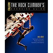 The Rock Climber's Exercise Guide: Training for Strength, Power, Endurance, Flexibility, and Stability (How To Climb Series)