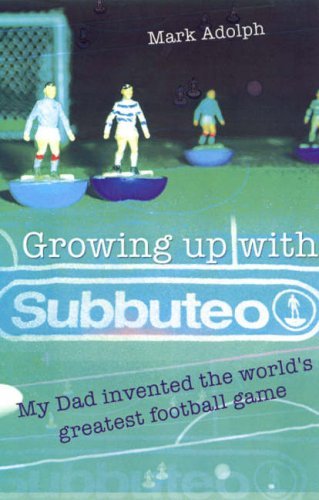 Growing Up with Subbuteo: My Dad Invented the Worlds Greatest Football Game Mark Adolph