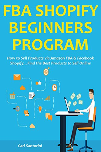 FBA SHOPIFY BEGINNERS PROGRAM: How to Sell Products via Amazon FBA & Facebook Shopify…Find the Best Products to Sell Online
