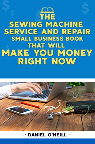 The Sewing Machine Service and Repair Small Business Book That Will Make You Money Right Now: A