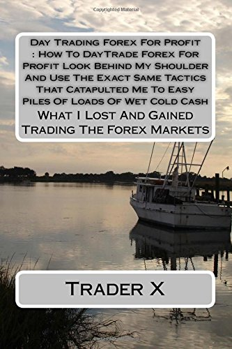 Day Trading Forex For Profit : How To DayTrade Forex For Profit Look Behind My Shoulder And Use The Exact Same Tactics That Catapulted Me To Easy ... I Lost And Gained Trading The Forex Markets