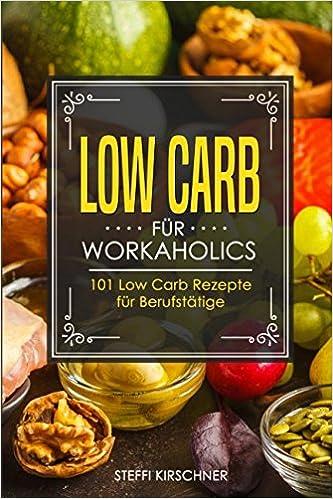 Low Carb Für Workaholics 101 Low Carb Rezepte Für Berufstätige