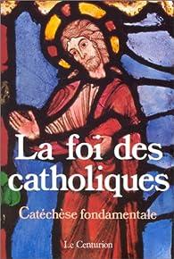 La Foi des catholiques : Catéchèse fondamentale par Michel Legrain
