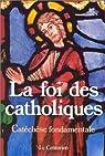 La Foi des catholiques : Catéchèse fondamentale par Legrain