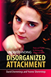 Understanding Disorganized Attachment: Theory and Practice for Working with Children and Adults