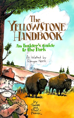 The Yellowstone Handbook  An Insider's Guide To The Park  An Insider's Guide To The Park As Related By Ranger Norm