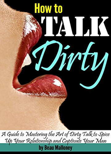 How to Talk Dirty: A Guide to Mastering the Art of Dirty Talk to Spice Up Your Relationship and Captivate Your Man