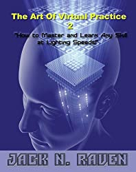 The Art Of Virtual Practice 2 - How to Master and Learn Any Skill At Lighting Speeds! (English Edition)