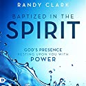 Baptized in the Spirit: God's Presence Resting Upon You with Power Audiobook by Randy Clark Narrated by William Crockett