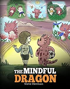 The Mindful Dragon: A Dragon Book about Mindfulness. Teach Your Dragon To Be Mindful. A Cute Children Story to Teach Kids about Mindfulness, Focus and Peace. (My Dragon Books 3)