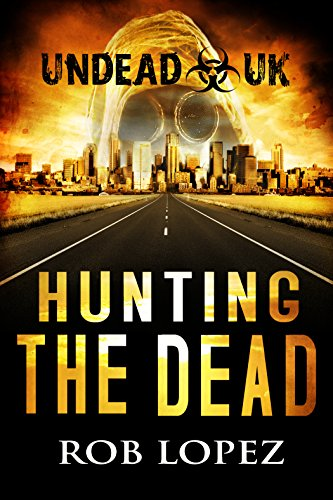 Hunting The Dead: UNDEAD UK: A Zombie Apocalypse Thriller by [Lopez, Rob]