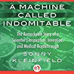 A Machine Called Indomitable: The Remarkable Story of a Scientist's Inspiration, Invention, and Medical Breakthrough | Sonny Kleinfield