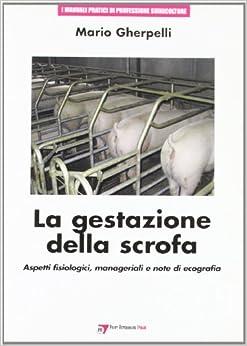 La gestazione della scrofa: aspetti fisiologici, manageriali e note di ecografia (Manuali pratici di professione suinicolt.)
