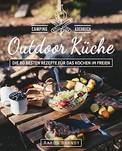 Outdoor Küche – Das Camping Kochbuch: Die 80 besten Rezepte für das Kochen im Freien (Dutch Oven Kochbuch, Lagerfeuer Kochbuch, Camping Küche, Camping ... Dutch Oven Rezepte) (German Edition) by Aaron Brandt