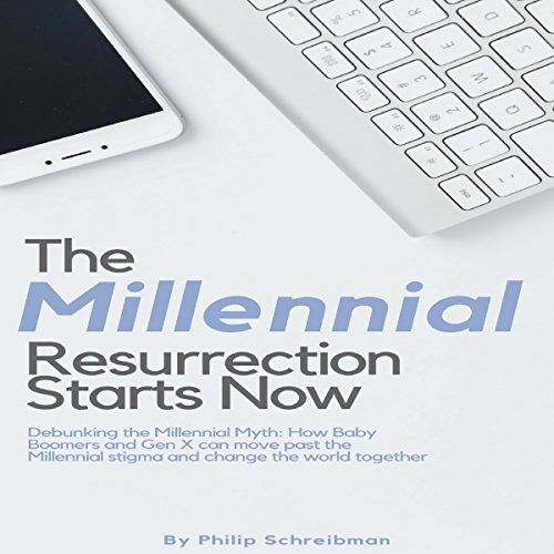The Millennial Resurrection Starts Now: Debunking the Millennial Myth: Ow Baby Boomers and Gen X Can Move Past the Millennial Stigma and Change the World