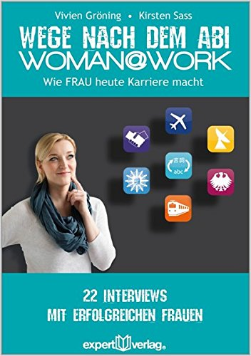 WOMAN@WORK: Wege nach dem Abi – Wie FRAU heute Karriere macht. 22 Interviews mit erfolgreichen Frauen (Praxiswissen Wirtschaft)