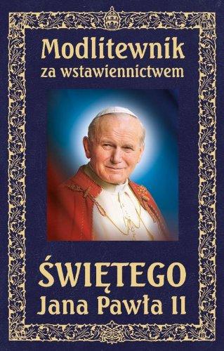 Modlitewnik za wstawiennictwem Swietego Jana Pawla Modlitewnik za wstawiennictwem Swietego Jana Pawla