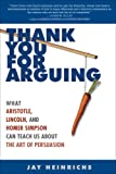 img - for Thank You for Arguing: What Aristotle, Lincoln, and Homer Simpson Can Teach Us About the Art of Persuasion book / textbook / text book