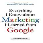 Everything I Know about Marketing I Learned From Google | Aaron Goldman