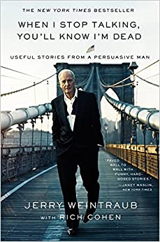 When I Stop Talking, You'll Know I'm Dead: Useful Stories from a Persuasive Man Written By Jerry Weintraub and Rich Cohen