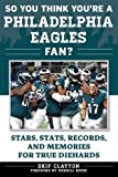 So You Think You're a Philadelphia Eagles Fan?: Stars, Stats, Records, and Memories for True Diehards (So You Think You're a Team Fan)