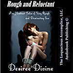 Rough and Reluctant: Five Hesitant Tales of Very Rough and Dominating Sex | Desiree Divine