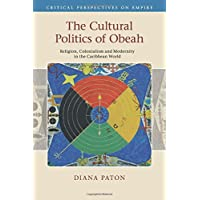 The Cultural Politics of Obeah: Religion, Colonialism and Modernity in the Caribbean World (Critical Perspectives on Empire)