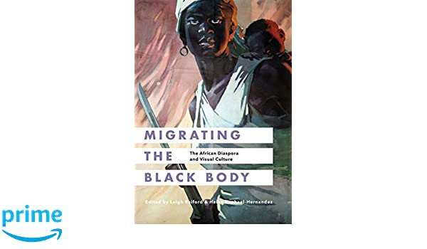 Migrating the Black Body: The African Diaspora and Visual Culture: Leigh Raiford, Heike Raphael-Hernandez: 9780295999579: Amazon.com: Books