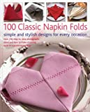 100 Classic Napkin Folds: simple and stylish napkins for every occasion: Over 700 step-by-step photographs show you how to make stunning folds to a professional level
