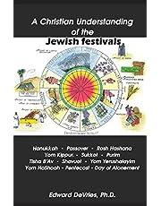 A Christian Understanding of the Jewish Festivals: Holidays - Hanukkah, Passover, Rosh Hashana, Yom Kippur, Sukkot, Purim, Tisha B'Av, Shavuot, Yom Yerushalayim, Yom HaShoah, Tabernacles, Pentecost