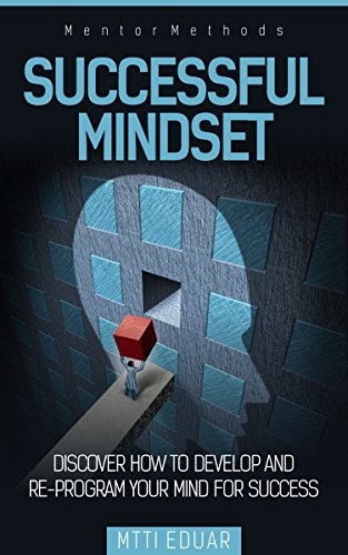 Successful Mindset: Discover How to Develop and Re-Program Your Mind For Success