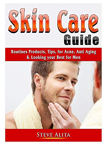 Skin Care Guide: Routines Products, Tips, for Acne, Anti Aging, & Looking your Best for Men