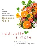 Radically Simple: Brilliant Flavors with Breathtaking Ease: 325 Inspiring Recipes from Award-Winning Chef Rozanne Gold: A Cookbook