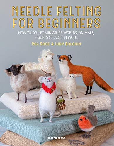 Needle Felting for Beginners: How to sculpt miniature worlds, animals, figures & faces in wool