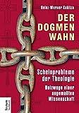Der Dogmenwahn: Scheinprobleme der Theologie. Holzwege einer angemaßten Wissenschaft