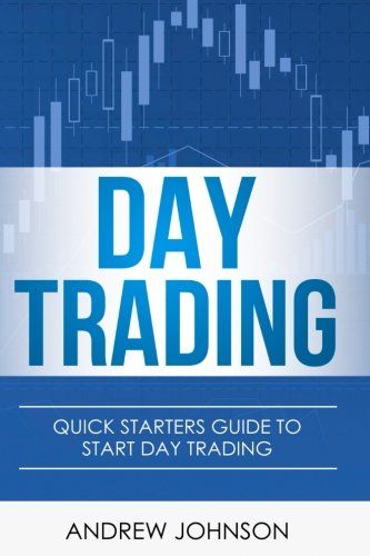 Day Trading: Quick Starters Guide To Day Trading (Quick Starters Guide To Trading) (Volume 1) by CreateSpace Independent Publishing Platform