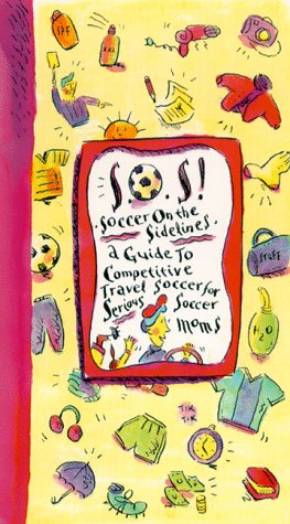 SOS! Soccer on the Sidelines : A Guide to Competitive Travel Soccer for Serious Soccer Moms