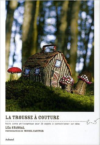 La trousse à couture : Petit conte philosophique pour 20 objets à confectionner soi-même