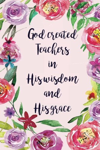 God Created Teachers in His Wisdom and his Grace: Religious Teacher Inspirational Quotes Journal; Lined Journal with Quotes throughout for a Religious Teacher Appreciation Gift for Women ()