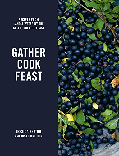 Gather, Cook, Feast: Recipes from Land and Water by the Co-Founder of Toast by Jessica Seaton