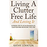 Living A Clutter Free Life And Loving It: 50 Proven Steps To Live An Organized Life, Clear Your Mind And Become Stress Free (Simple Living, How to Organize Your Life, Organizing, Home Organization)